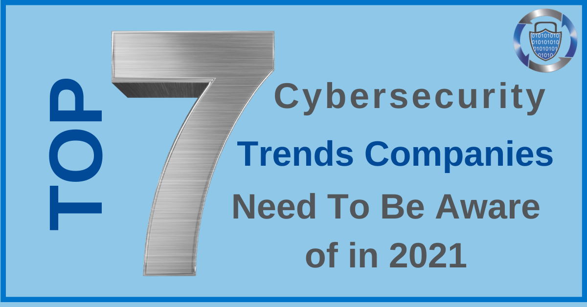 Top 7 Cybersecurity Trends Companies Need to Be Aware of in 2021